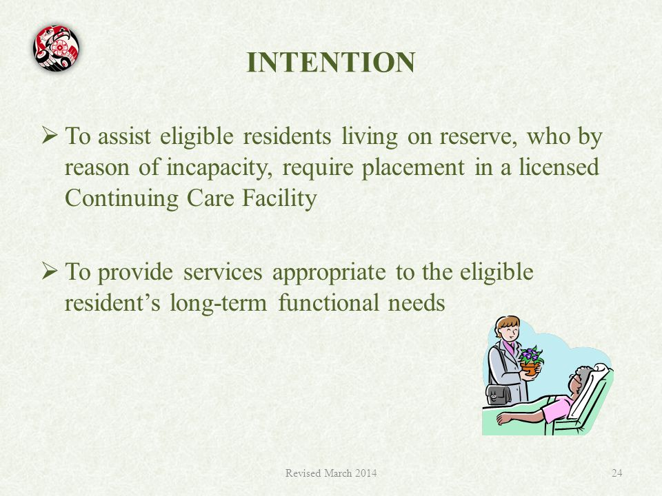 INTENTION  To assist eligible residents living on reserve, who by reason of incapacity, require placement in a licensed Continuing Care Facility  To provide services appropriate to the eligible resident's long-term functional needs Revised March 201424