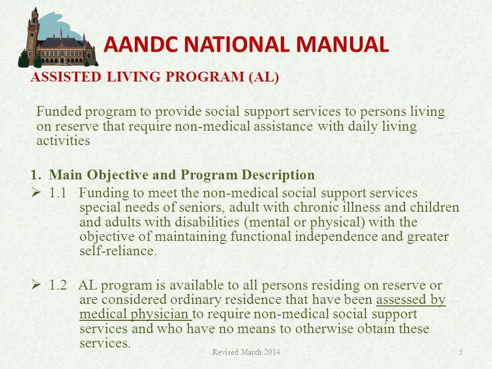 AANDC NATIONAL MANUAL ASSISTED LIVING PROGRAM (AL) Funded program to provide social support services to persons living on reserve that require non-medical assistance with daily living activities 1.Main Objective and Program Description  1.1 Funding to meet the non-medical social support services special needs of seniors, adult with chronic illness and children and adults with disabilities (mental or physical) with the objective of maintaining functional independence and greater self-reliance.
