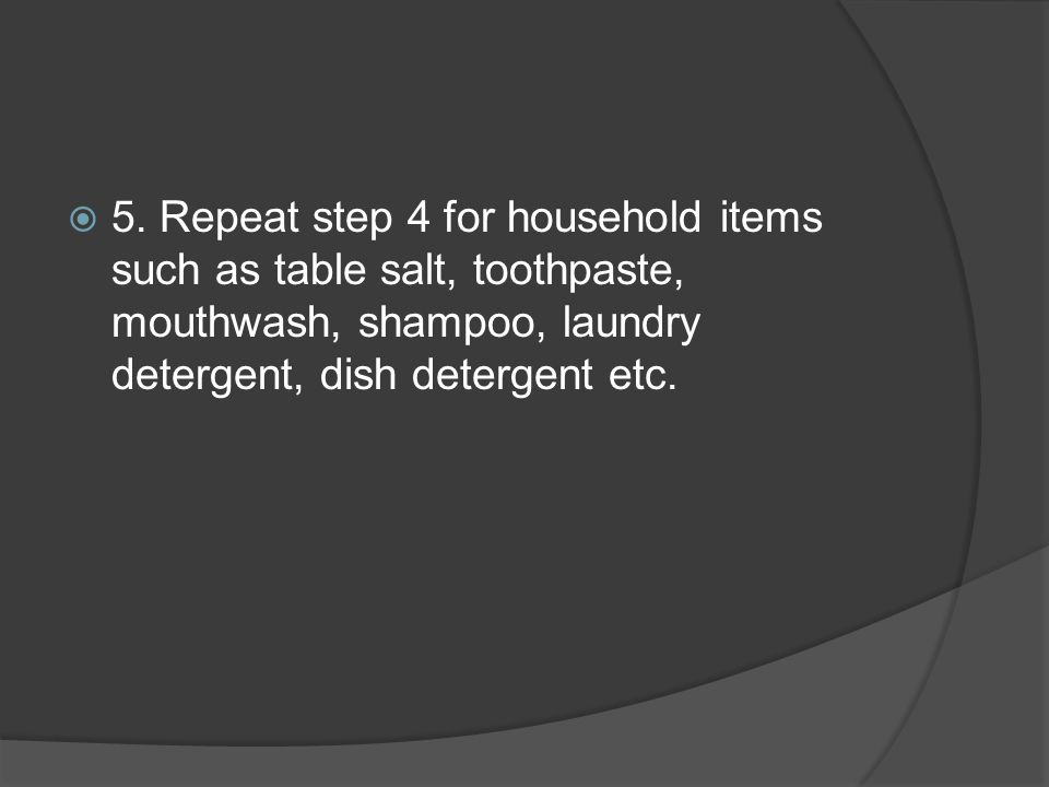  5. Repeat step 4 for household items such as table salt, toothpaste, mouthwash, shampoo, laundry detergent, dish detergent etc.