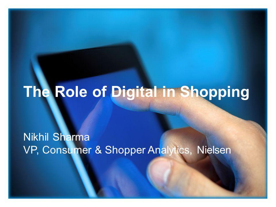 The Role of Digital in Shopping Nikhil Sharma VP, Consumer & Shopper Analytics, Nielsen