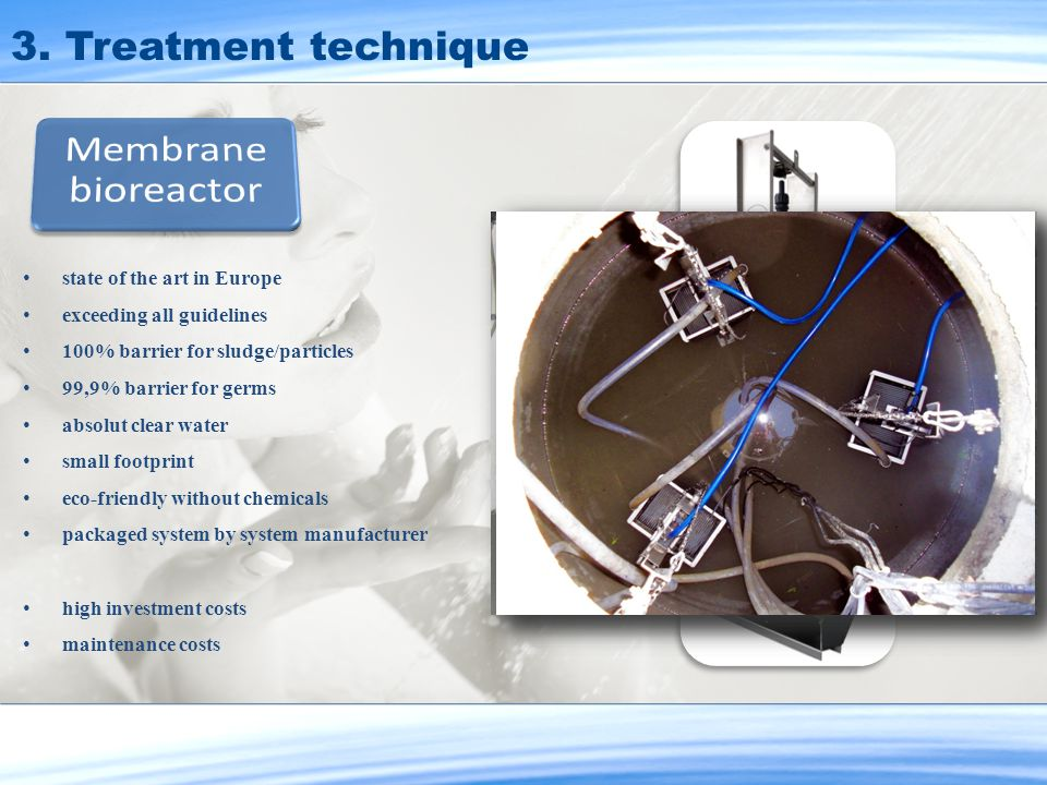 3. Treatment technique state of the art in Europe exceeding all guidelines 100% barrier for sludge/particles 99,9% barrier for germs absolut clear wat