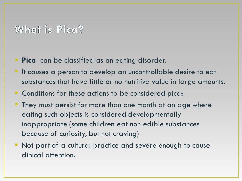  Pica can be classified as an eating disorder.  It causes a person to develop an uncontrollable desire to eat substances that have little or no nutr