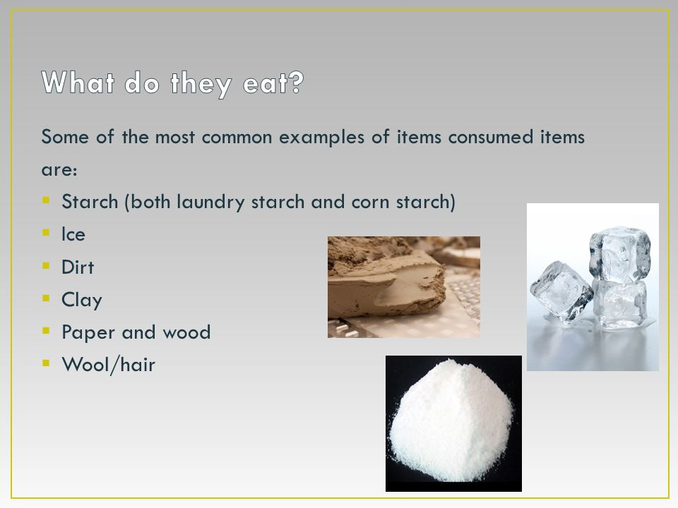 Some of the most common examples of items consumed items are:  Starch (both laundry starch and corn starch)  Ice  Dirt  Clay  Paper and wood  Wo