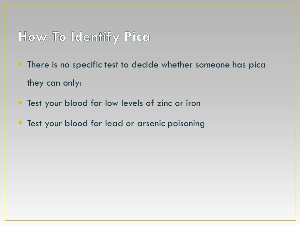  There is no specific test to decide whether someone has pica they can only:  Test your blood for low levels of zinc or iron  Test your blood for l