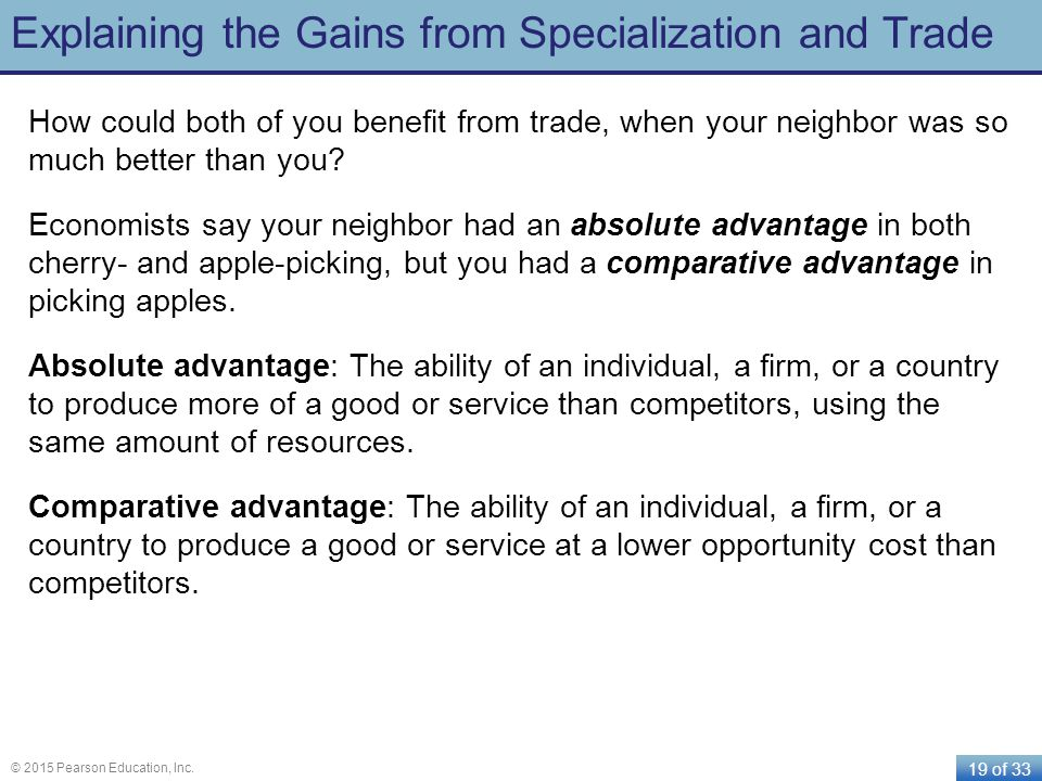 19 of 33 © 2015 Pearson Education, Inc. Explaining the Gains from Specialization and Trade How could both of you benefit from trade, when your neighbo