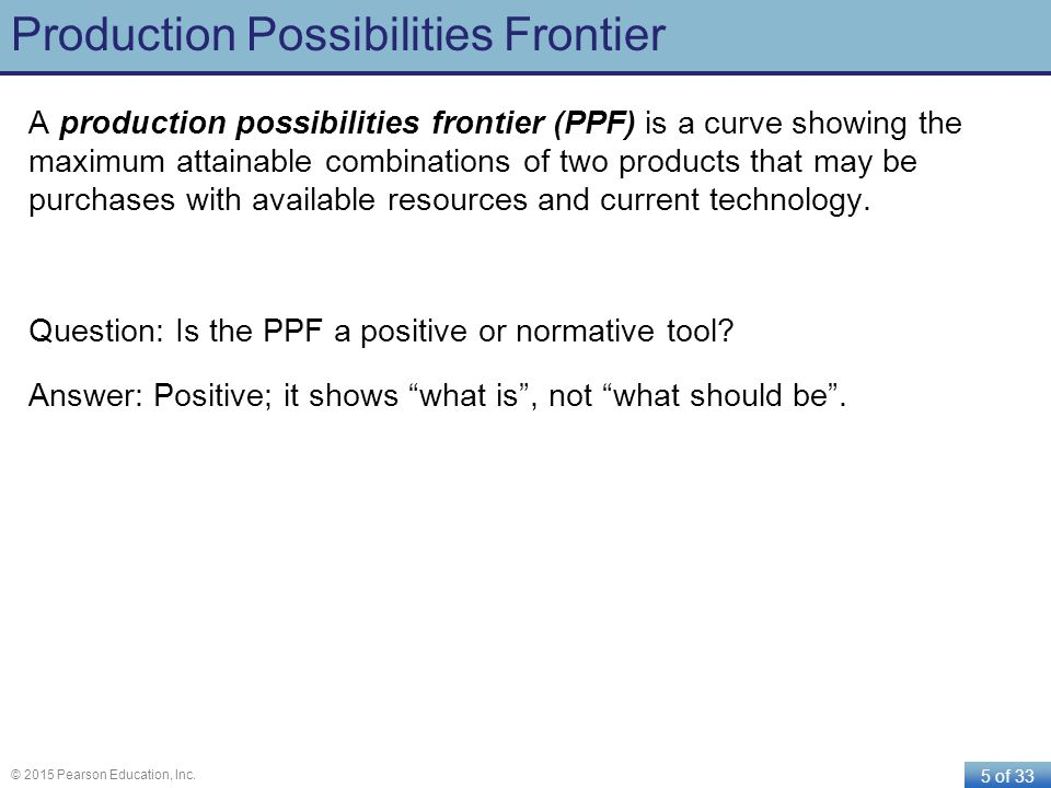 5 of 33 © 2015 Pearson Education, Inc. Production Possibilities Frontier A production possibilities frontier (PPF) is a curve showing the maximum atta