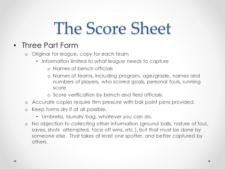 The Score Sheet Three Part Form o Original for league, copy for each team Information limited to what league needs to capture o Names of bench officials o Names of teams, including program, age/grade, names and numbers of players, who scored goals, personal fouls, running score o Score verification by bench and field officials.