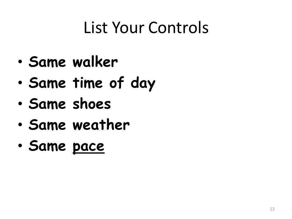 List Your Controls Same walker Same walker Same time of day Same time of day Same shoes Same shoes Same weather Same weather Same pace Same pace 13