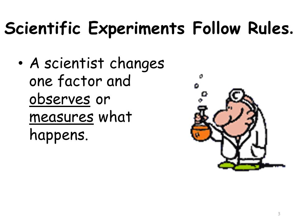 3 Scientific Experiments Follow Rules. A scientist changes one factor and observes or measures what happens.