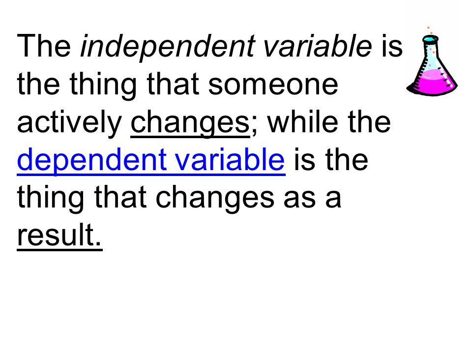 The independent variable is the thing that someone actively changes; while the dependent variable is the thing that changes as a result.