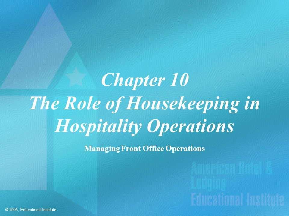 © 2005, Educational Institute Chapter 10 The Role of Housekeeping in Hospitality Operations Managing Front Office Operations