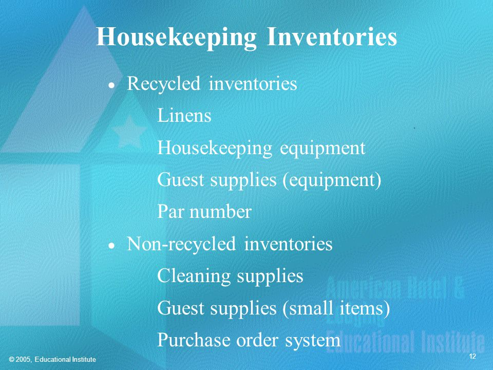 © 2005, Educational Institute 12 Housekeeping Inventories  Recycled inventories Linens Housekeeping equipment Guest supplies (equipment) Par number 