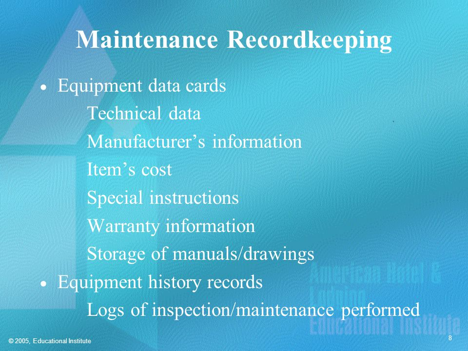 © 2005, Educational Institute 8 Maintenance Recordkeeping  Equipment data cards Technical data Manufacturer's information Item's cost Special instruc