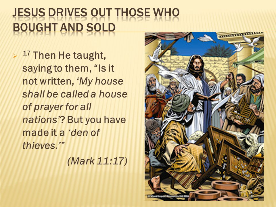 " 17 Then He taught, saying to them, ""Is it not written, 'My house shall be called a house of prayer for all nations'? But you have made it a 'den of"