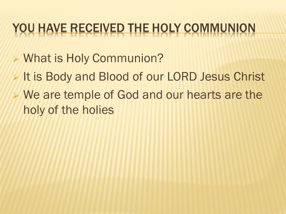  What is Holy Communion?  It is Body and Blood of our LORD Jesus Christ  We are temple of God and our hearts are the holy of the holies