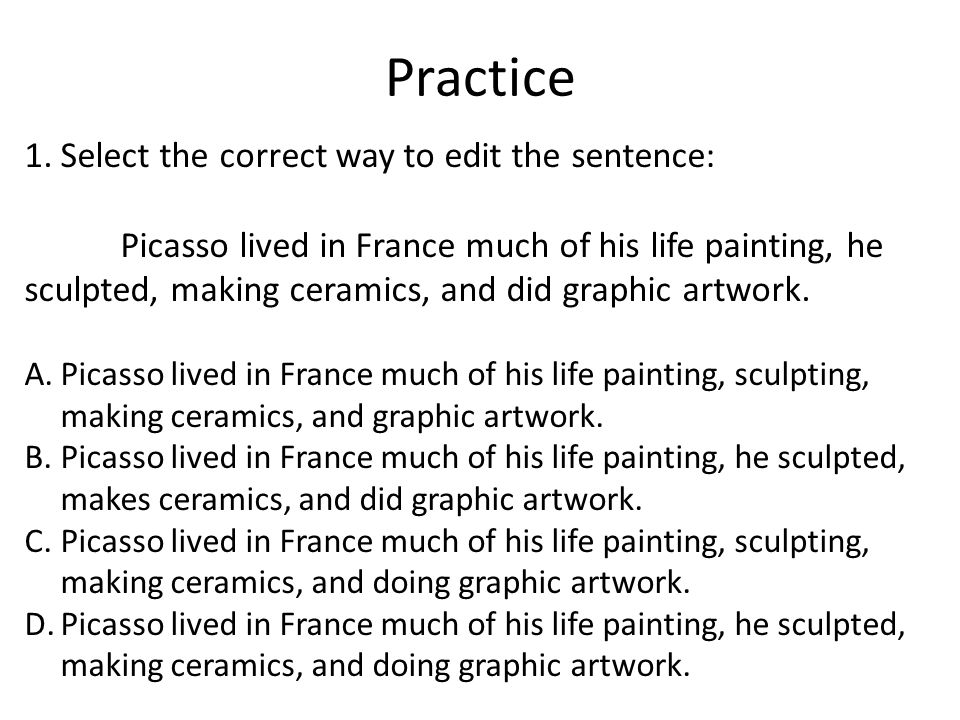 Practice 1.Select the correct way to edit the sentence: Picasso lived in France much of his life painting, he sculpted, making ceramics, and did graphic artwork.