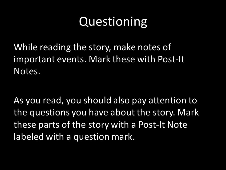 Questioning While reading the story, make notes of important events.
