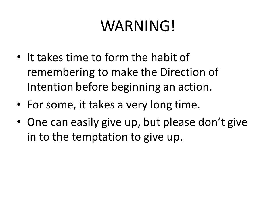 WARNING! It takes time to form the habit of remembering to make the Direction of Intention before beginning an action. For some, it takes a very long