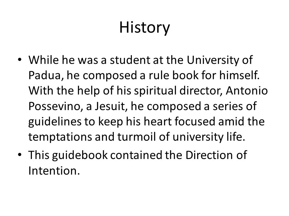 History While he was a student at the University of Padua, he composed a rule book for himself. With the help of his spiritual director, Antonio Posse