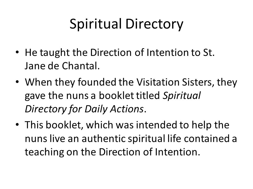 Spiritual Directory He taught the Direction of Intention to St. Jane de Chantal. When they founded the Visitation Sisters, they gave the nuns a bookle