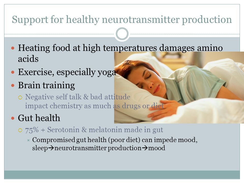 Support for healthy neurotransmitter production Heating food at high temperatures damages amino acids Exercise, especially yoga Brain training  Negative self talk & bad attitude impact chemistry as much as drugs or diet Gut health  75% + Serotonin & melatonin made in gut  Compromised gut health (poor diet) can impede mood, sleep  neurotransmitter production  mood
