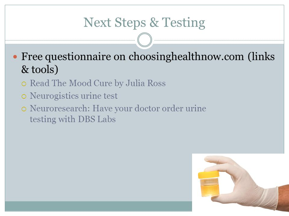 Next Steps & Testing Free questionnaire on choosinghealthnow.com (links & tools)  Read The Mood Cure by Julia Ross  Neurogistics urine test  Neuroresearch: Have your doctor order urine testing with DBS Labs
