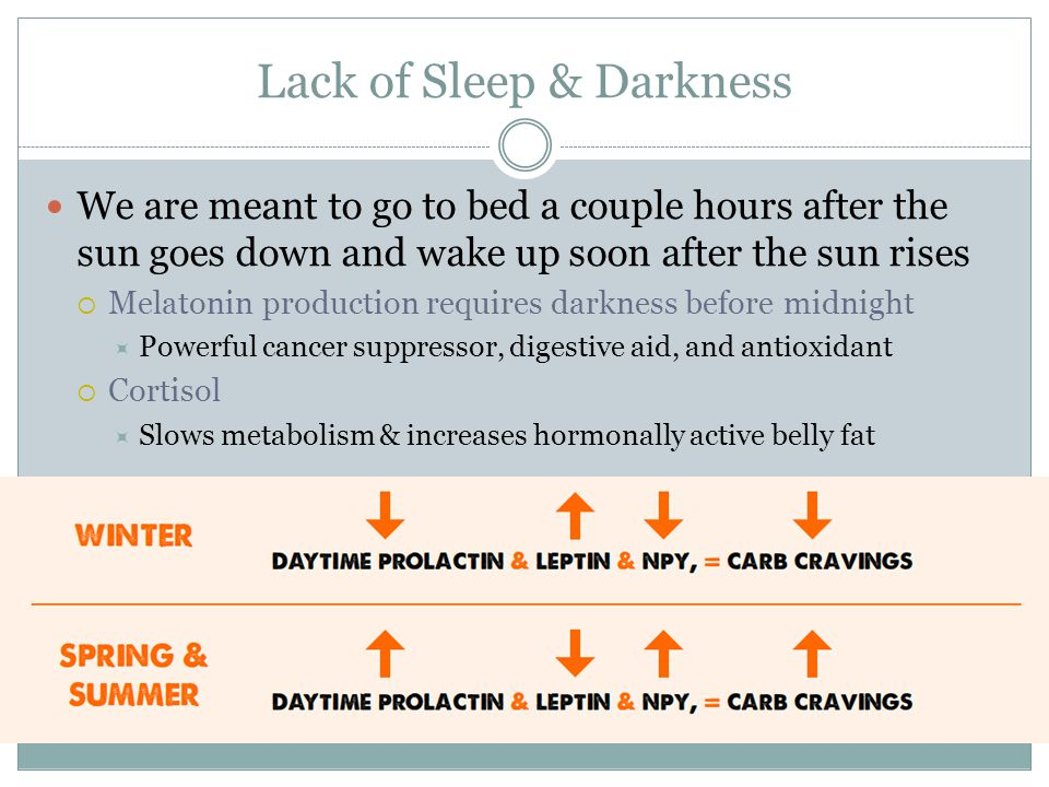 Lack of Sleep & Darkness We are meant to go to bed a couple hours after the sun goes down and wake up soon after the sun rises  Melatonin production requires darkness before midnight  Powerful cancer suppressor, digestive aid, and antioxidant  Cortisol  Slows metabolism & increases hormonally active belly fat