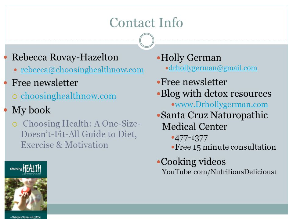 Contact Info Rebecca Rovay-Hazelton rebecca@choosinghealthnow.com Free newsletter  choosinghealthnow.com choosinghealthnow.com My book  Choosing Health: A One-Size- Doesn't-Fit-All Guide to Diet, Exercise & Motivation Holly German drhollygerman@gmail.com Free newsletter Blog with detox resources www.Drhollygerman.com Santa Cruz Naturopathic Medical Center 477-1377 Free 15 minute consultation Cooking videos YouTube.com/NutritiousDelicious1