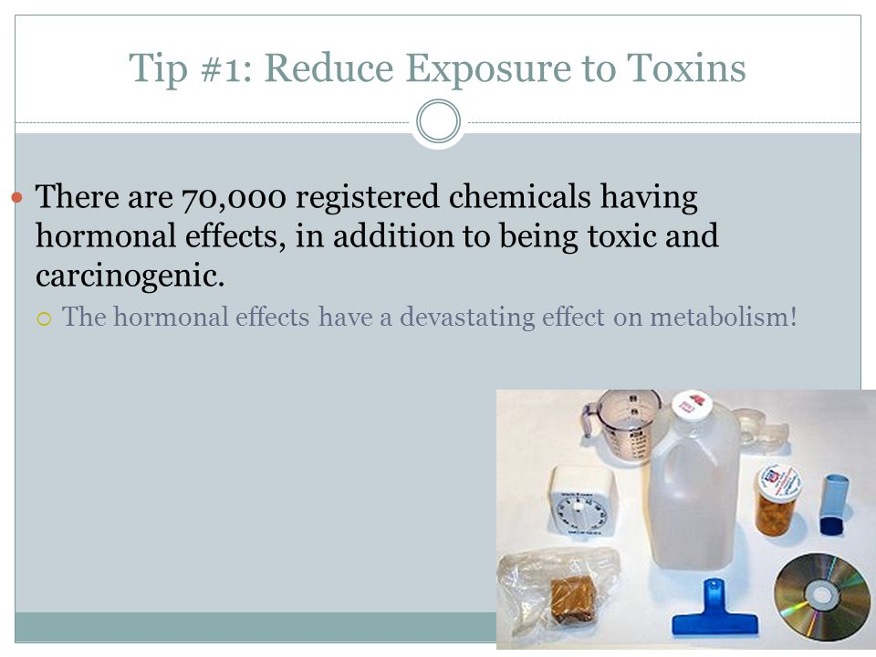 Tip #1: Reduce Exposure to Toxins There are 70,000 registered chemicals having hormonal effects, in addition to being toxic and carcinogenic.