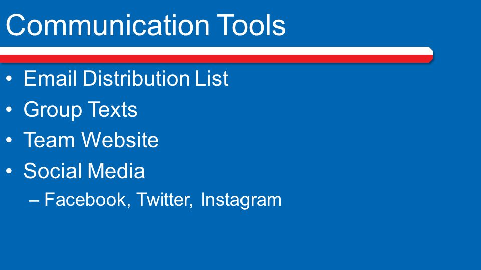 Communication Tools Email Distribution List Group Texts Team Website Social Media –Facebook, Twitter, Instagram