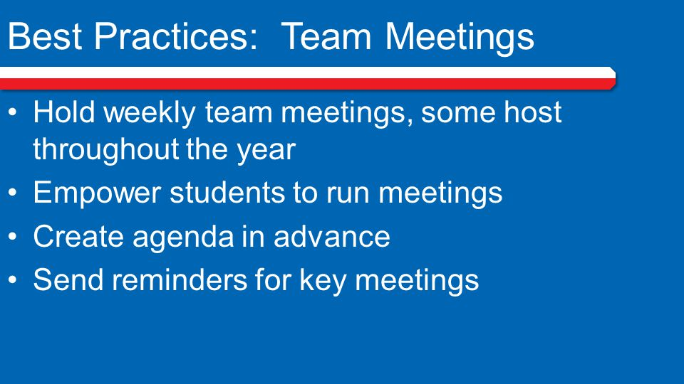 Best Practices: Team Meetings Hold weekly team meetings, some host throughout the year Empower students to run meetings Create agenda in advance Send reminders for key meetings