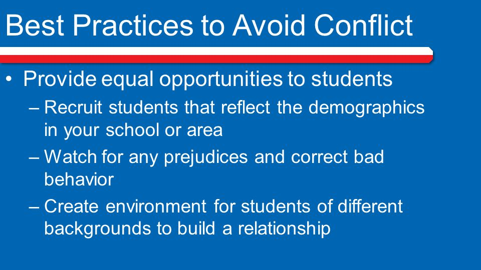 Best Practices to Avoid Conflict Provide equal opportunities to students –Recruit students that reflect the demographics in your school or area –Watch for any prejudices and correct bad behavior –Create environment for students of different backgrounds to build a relationship