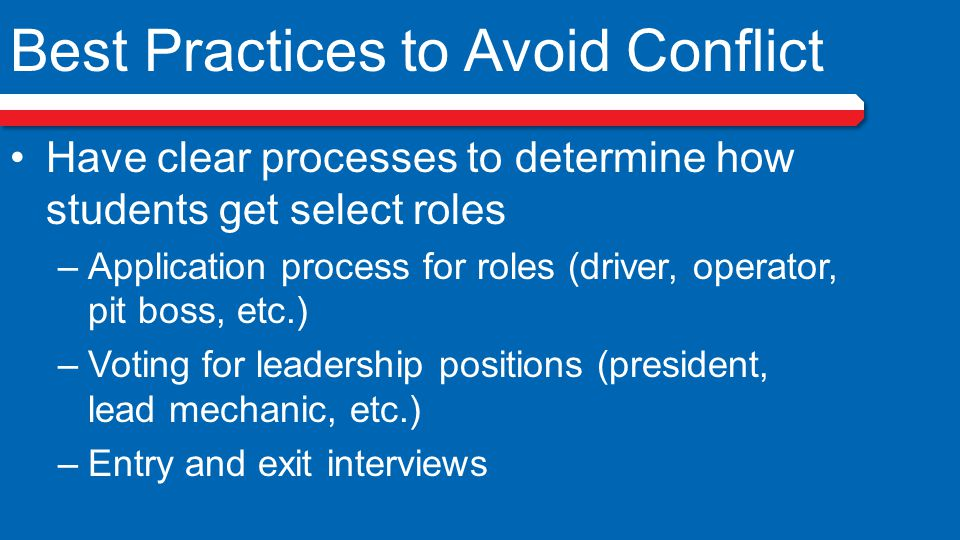 Best Practices to Avoid Conflict Have clear processes to determine how students get select roles –Application process for roles (driver, operator, pit boss, etc.) –Voting for leadership positions (president, lead mechanic, etc.) –Entry and exit interviews
