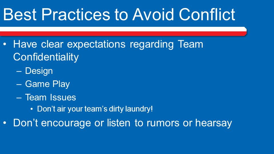Best Practices to Avoid Conflict Have clear expectations regarding Team Confidentiality –Design –Game Play –Team Issues Don't air your team's dirty laundry.