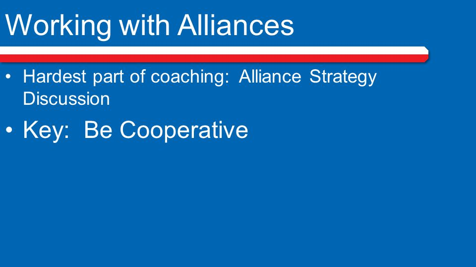 Working with Alliances Hardest part of coaching: Alliance Strategy Discussion Key: Be Cooperative