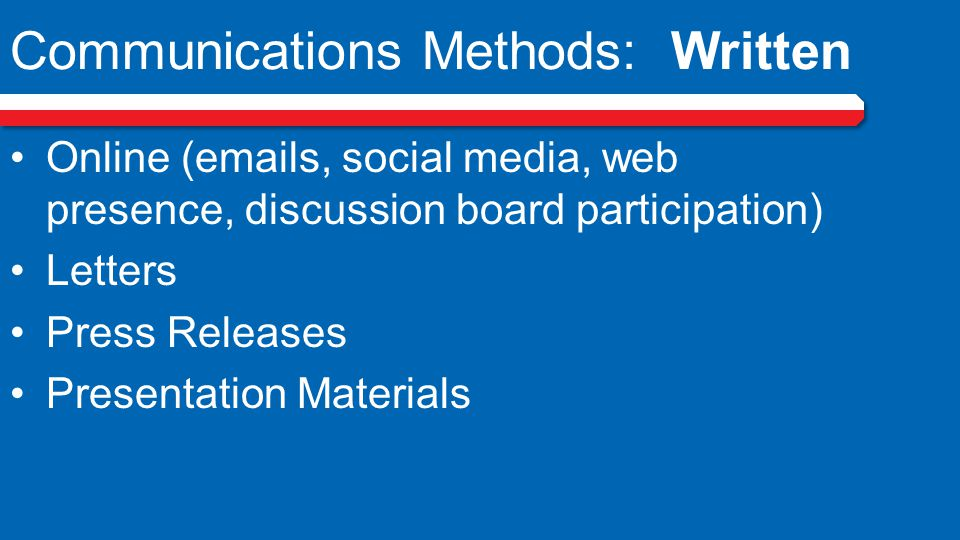 Communications Methods: Written Online (emails, social media, web presence, discussion board participation) Letters Press Releases Presentation Materials