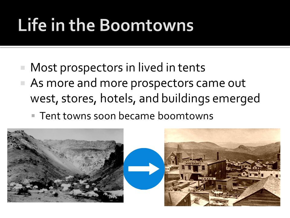  Most prospectors in lived in tents  As more and more prospectors came out west, stores, hotels, and buildings emerged  Tent towns soon became boomtowns