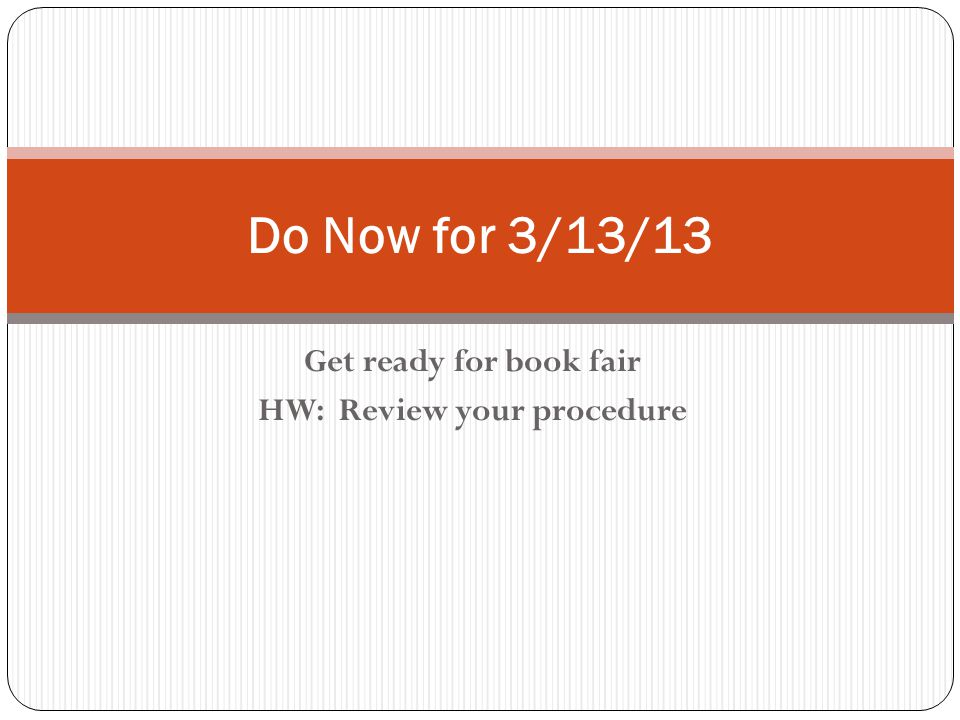 Get ready for book fair HW: Review your procedure Do Now for 3/13/13