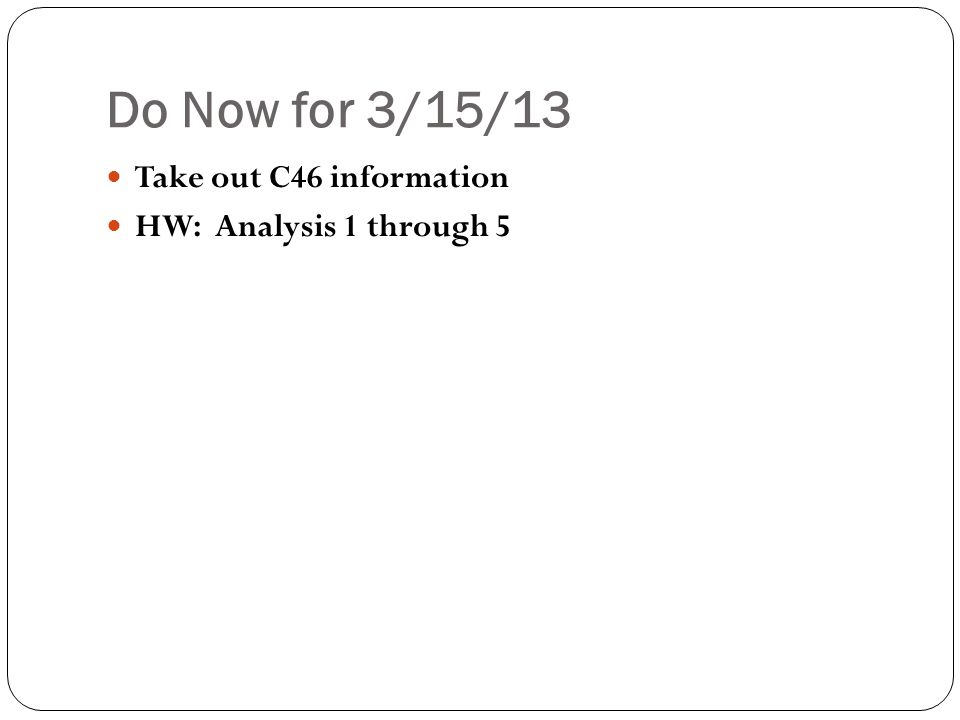 Do Now for 3/15/13 Take out C46 information HW: Analysis 1 through 5