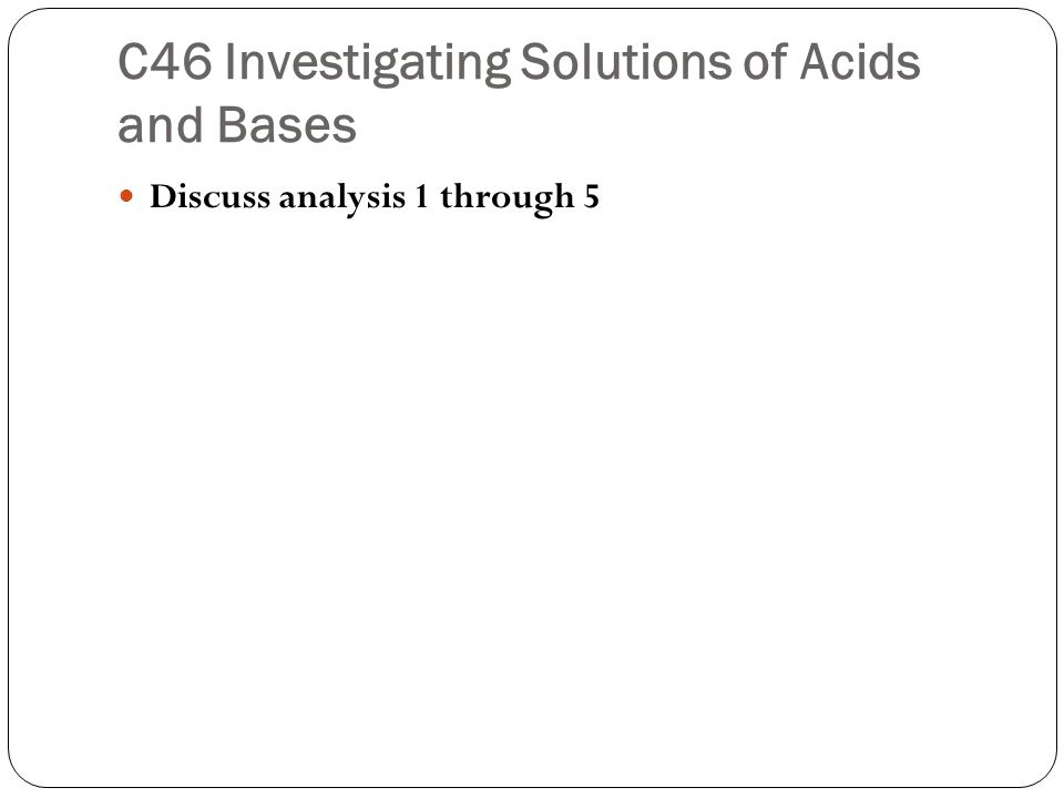 C46 Investigating Solutions of Acids and Bases Discuss analysis 1 through 5