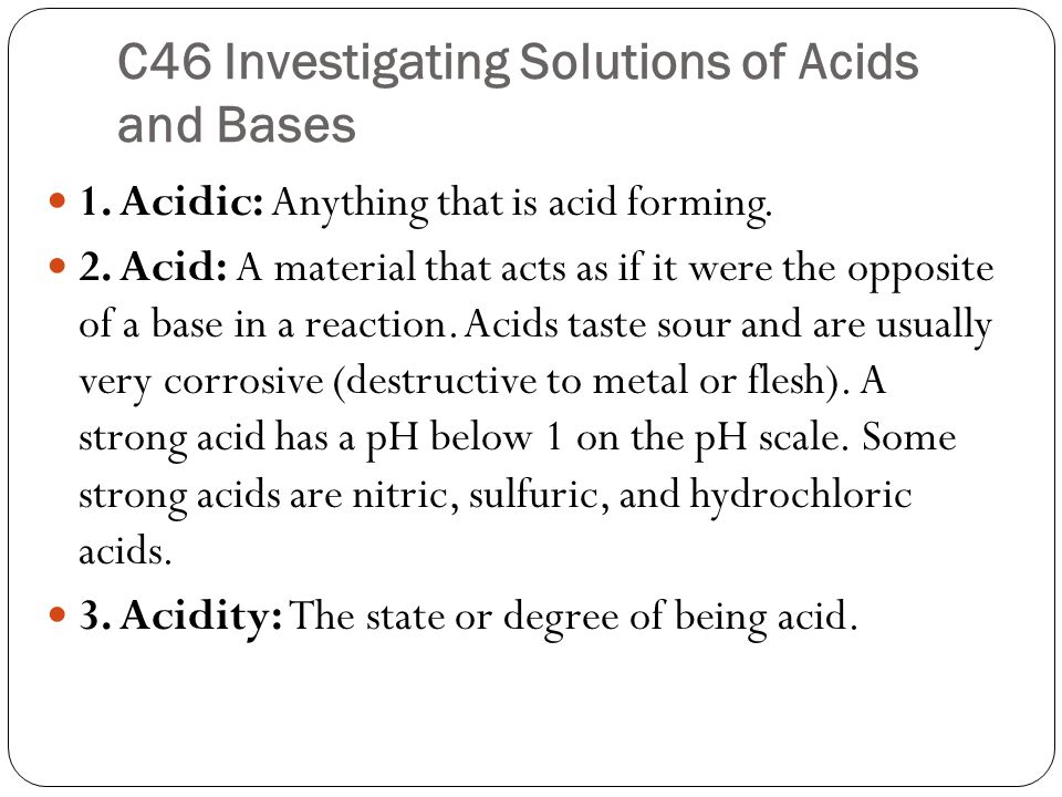 C46 Investigating Solutions of Acids and Bases 1. Acidic: Anything that is acid forming.