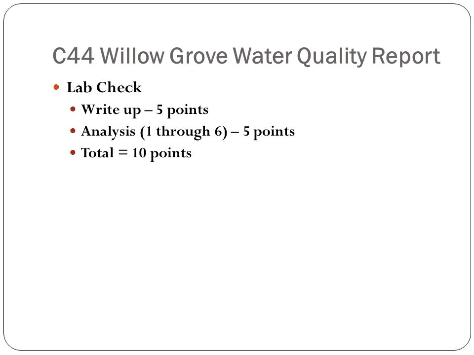 C44 Willow Grove Water Quality Report Lab Check Write up – 5 points Analysis (1 through 6) – 5 points Total = 10 points