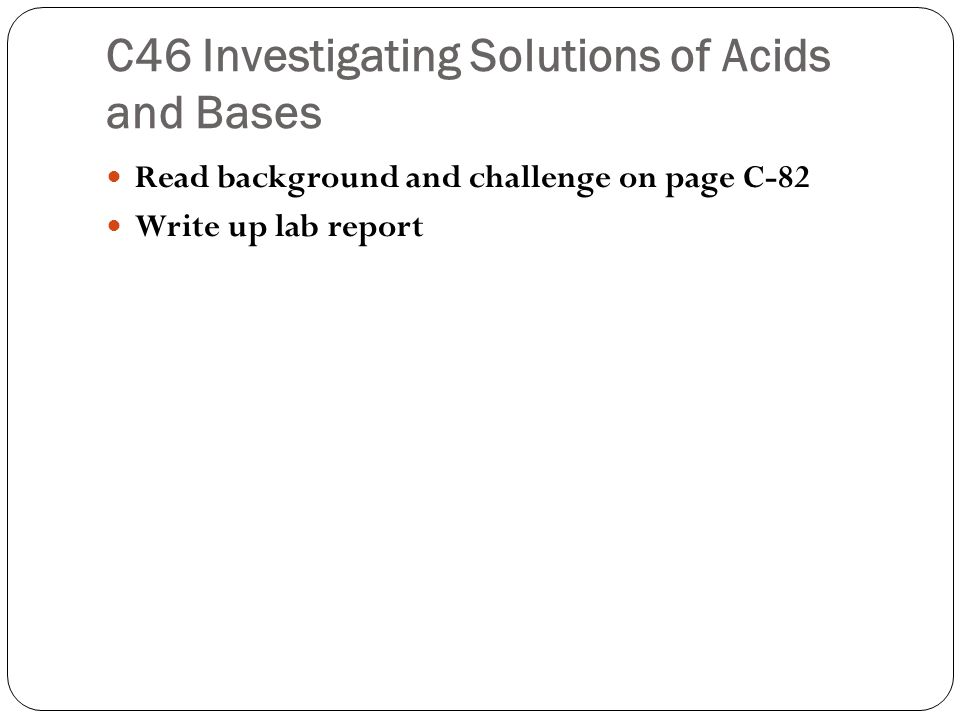 C46 Investigating Solutions of Acids and Bases Read background and challenge on page C-82 Write up lab report
