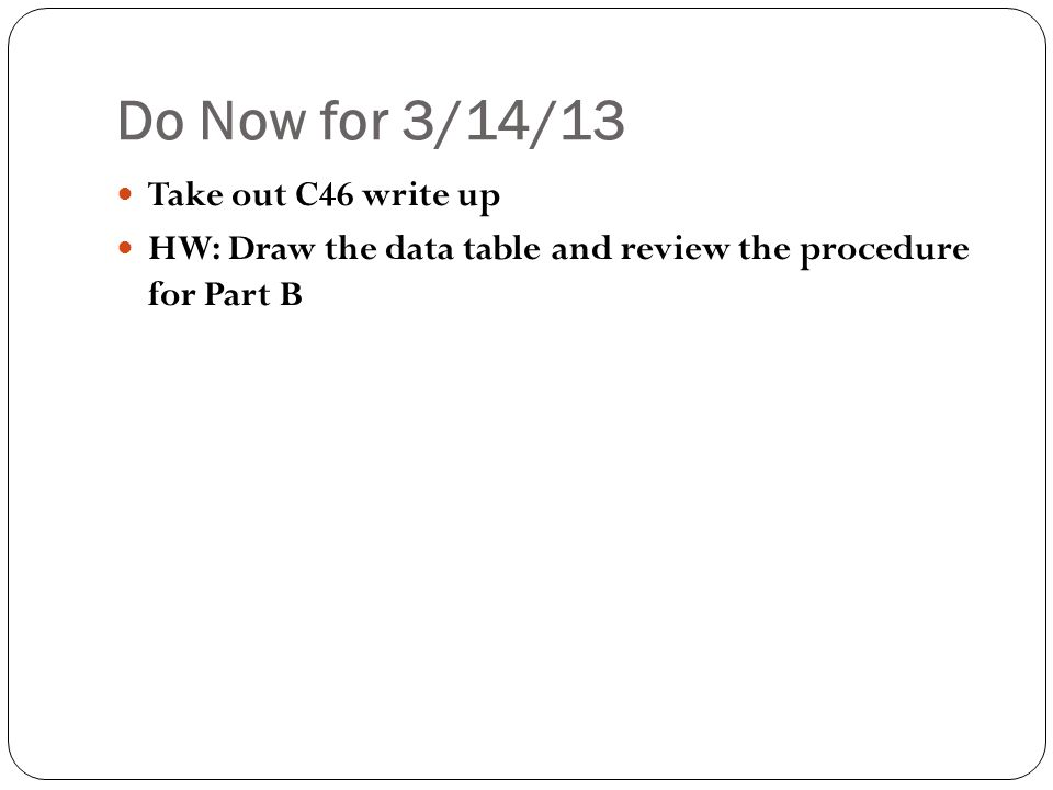 Do Now for 3/14/13 Take out C46 write up HW: Draw the data table and review the procedure for Part B