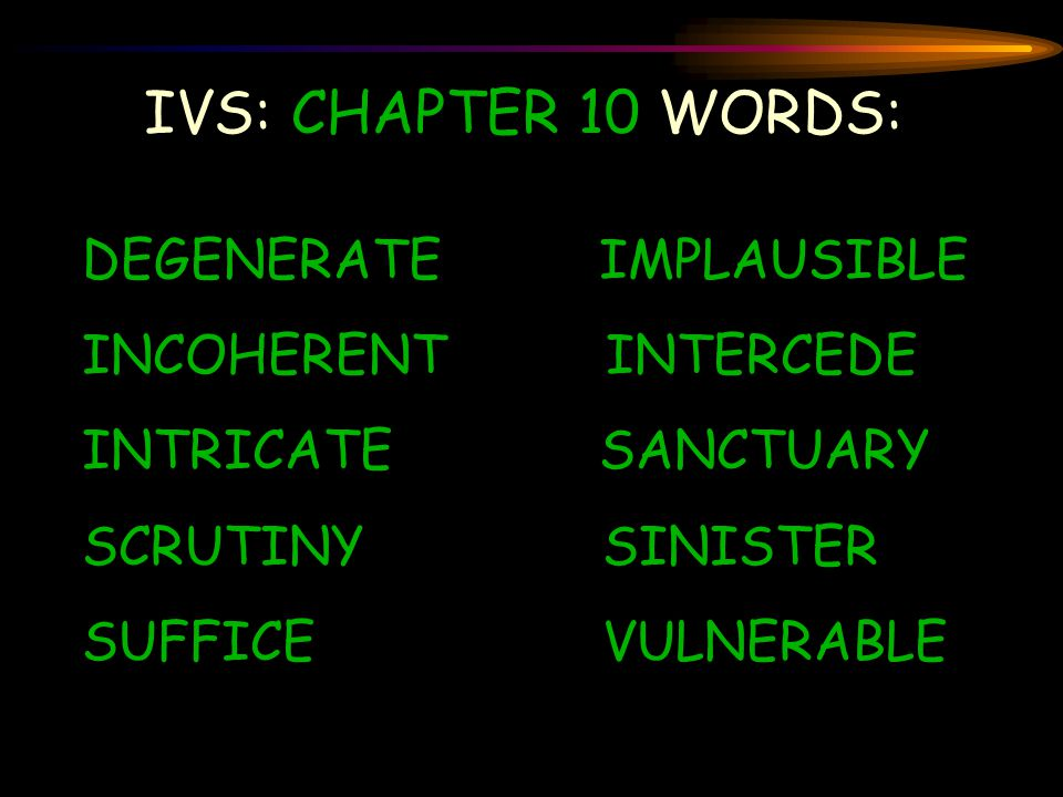 IVS: CHAPTER 10 WORDS: DEGENERATE IMPLAUSIBLE INCOHERENT INTERCEDE INTRICATE SANCTUARY SCRUTINY SINISTER SUFFICE VULNERABLE