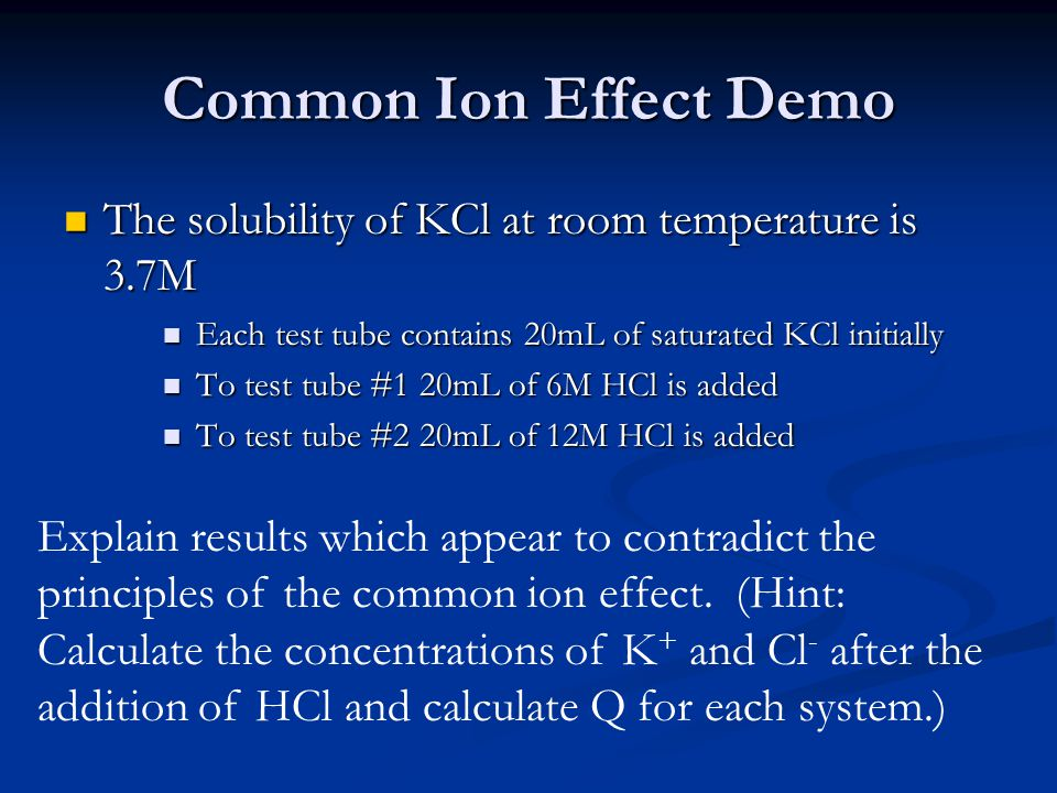 Common Ion Effect Demo The solubility of KCl at room temperature is 3.7M The solubility of KCl at room temperature is 3.7M Each test tube contains 20m
