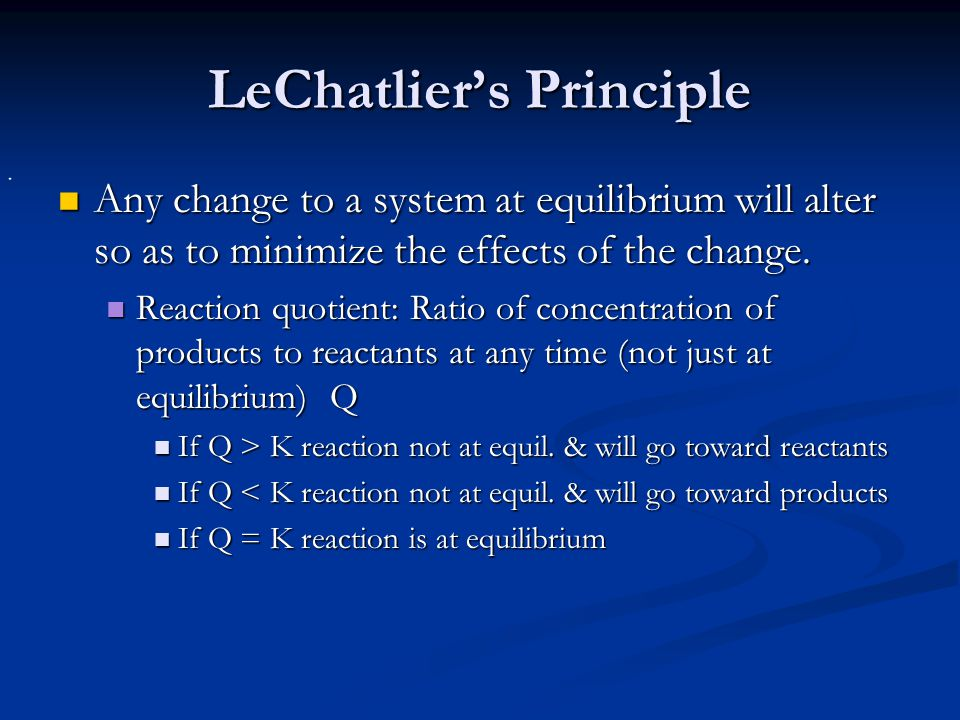 LeChatlier's Principle Any change to a system at equilibrium will alter so as to minimize the effects of the change. Any change to a system at equilib