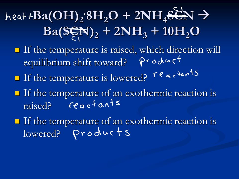 Ba(OH) 2. 8H 2 O + 2NH 4 SCN  Ba(SCN) 2 + 2NH 3 + 10H 2 O If the temperature is raised, which direction will equilibrium shift toward? If the tempera