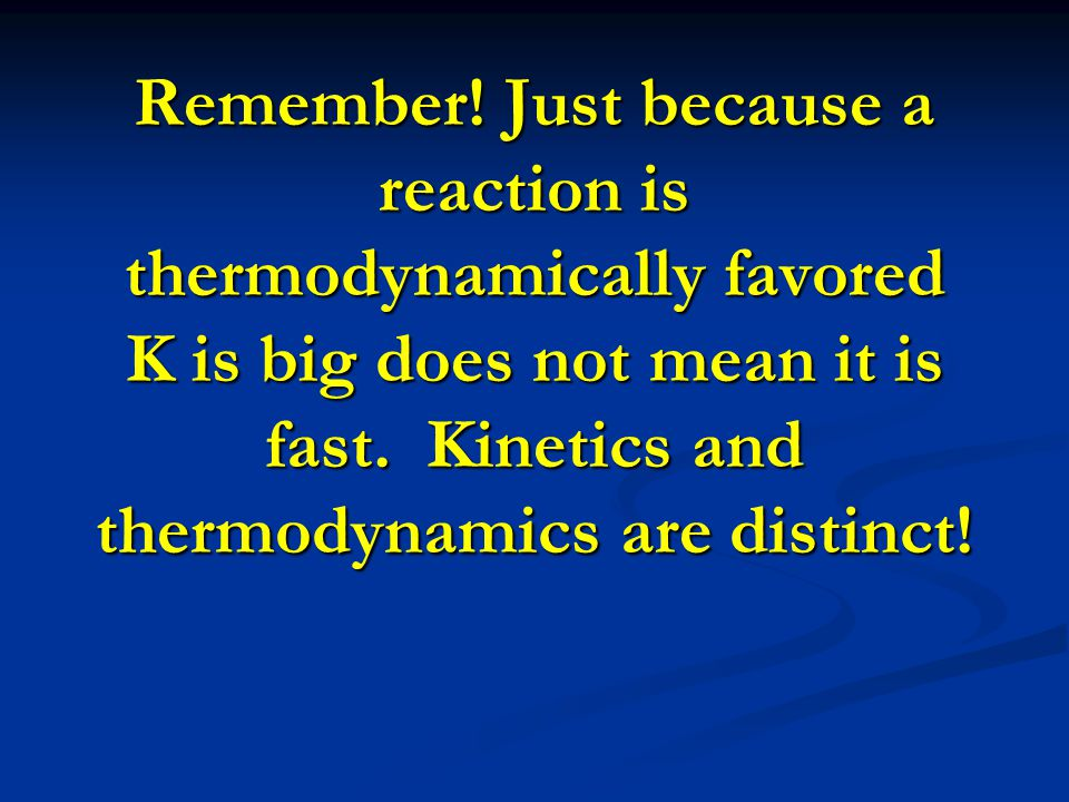 Remember! Just because a reaction is thermodynamically favored K is big does not mean it is fast. Kinetics and thermodynamics are distinct!