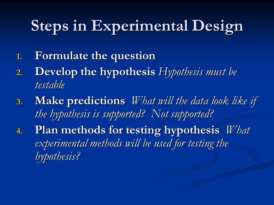 Steps in Experimental Design 1. Formulate the question 2. Develop the hypothesis Hypothesis must be testable 3. Make predictions What will the data lo